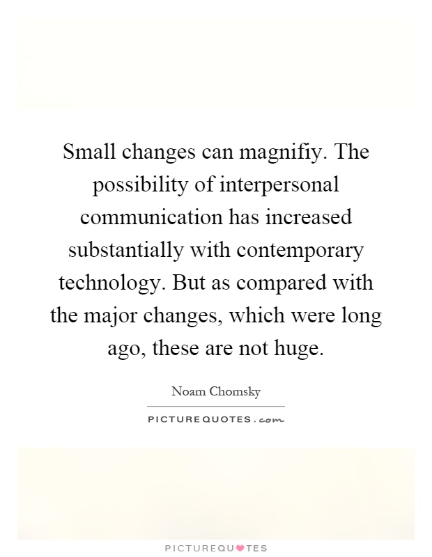 Small changes can magnifiy. The possibility of interpersonal communication has increased substantially with contemporary technology. But as compared with the major changes, which were long ago, these are not huge Picture Quote #1