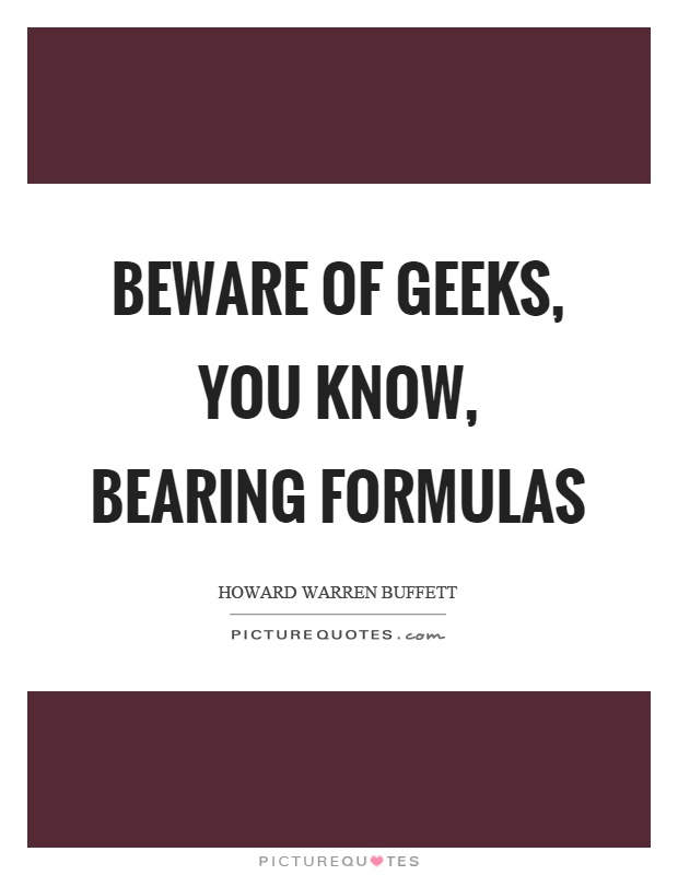 Beware of geeks, you know, bearing formulas Picture Quote #1