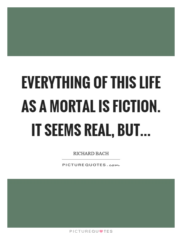 Everything of this life as a mortal is fiction. It seems real, but Picture Quote #1