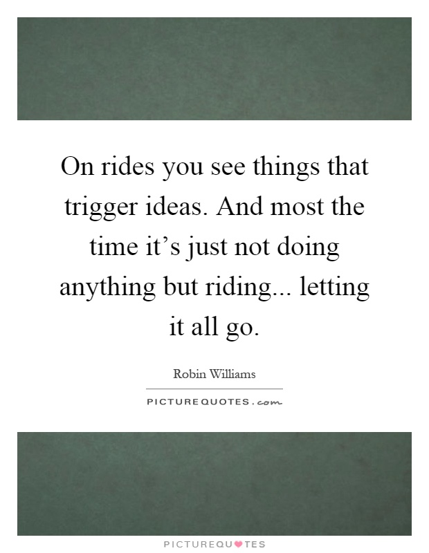 On rides you see things that trigger ideas. And most the time it's just not doing anything but riding... letting it all go Picture Quote #1