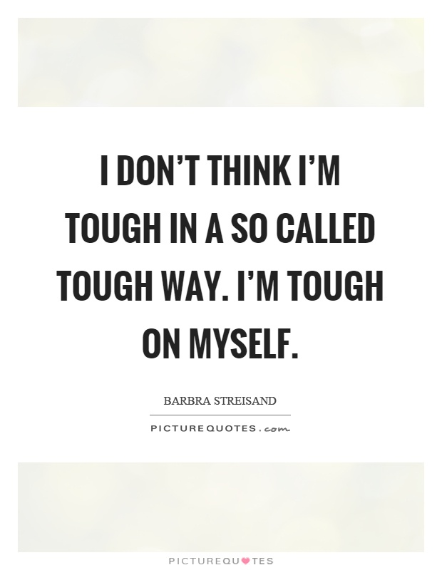 I don't think I'm tough in a so called tough way. I'm tough on myself Picture Quote #1