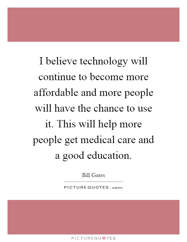 I believe technology will continue to become more affordable and more people will have the chance to use it. This will help more people get medical care and a good education Picture Quote #1