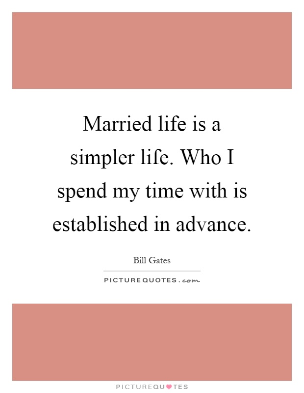 Married life is a simpler life. Who I spend my time with is established in advance Picture Quote #1