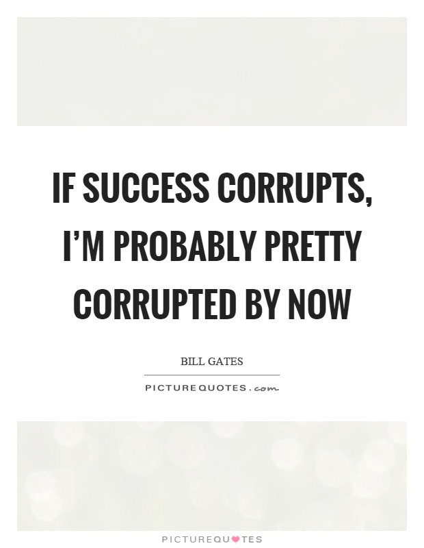 If success corrupts, I'm probably pretty corrupted by now Picture Quote #1