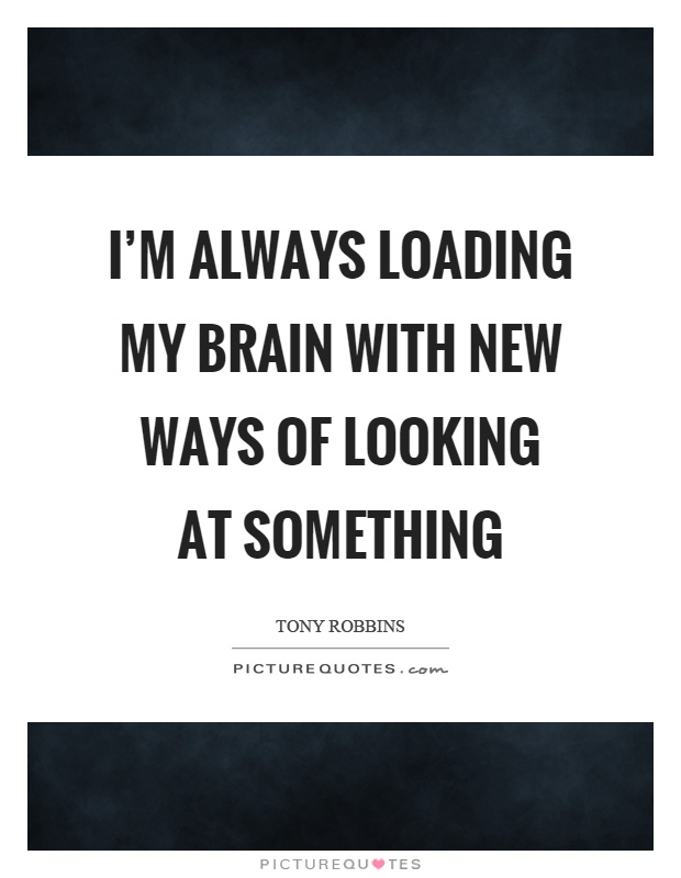 I'm always loading my brain with new ways of looking at something Picture Quote #1