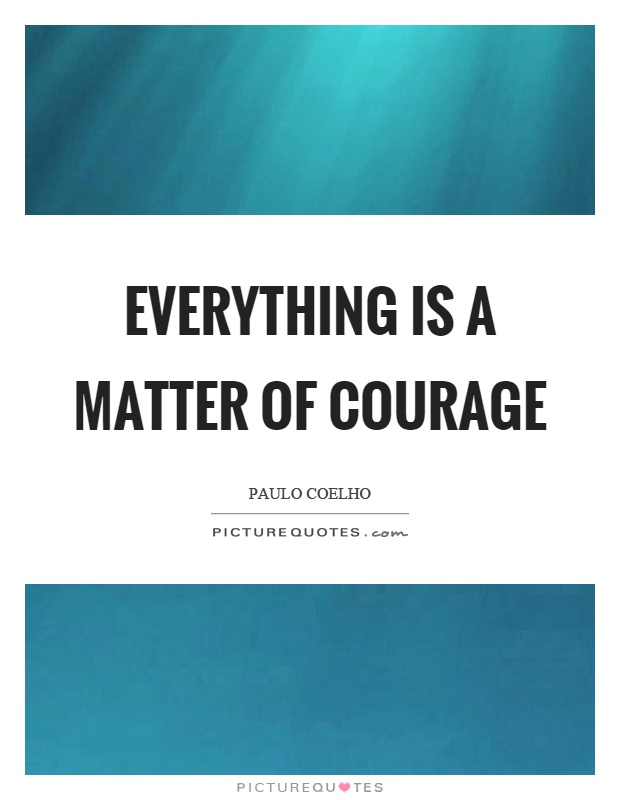 Everything is a matter of courage Picture Quote #1
