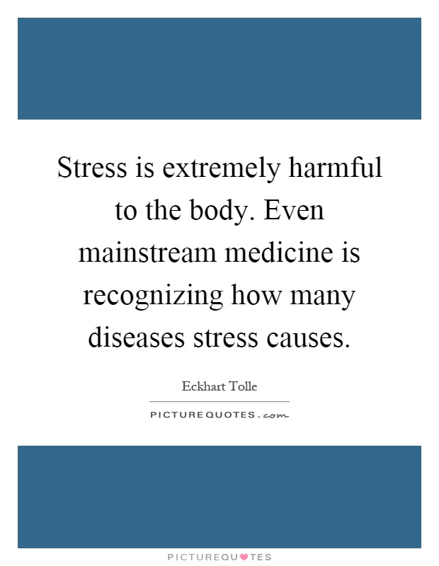 Stress is extremely harmful to the body. Even mainstream medicine is recognizing how many diseases stress causes Picture Quote #1