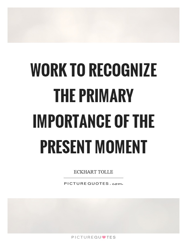 Work to recognize the primary importance of the present moment Picture Quote #1