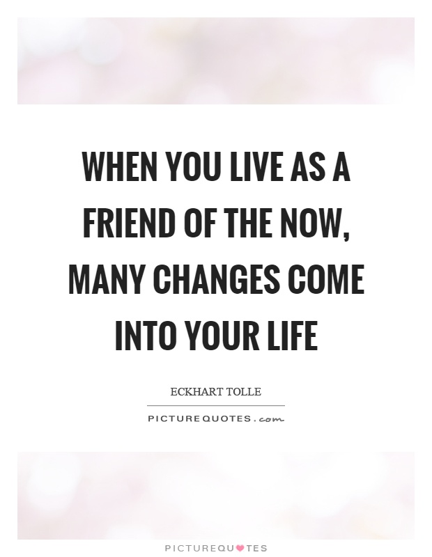 When you live as a friend of the now, many changes come into your life Picture Quote #1