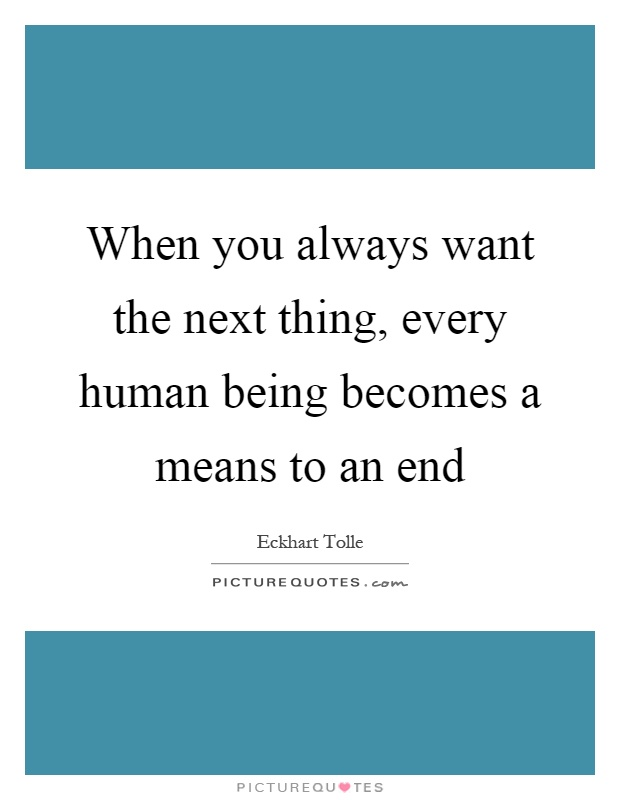 When you always want the next thing, every human being becomes a means to an end Picture Quote #1