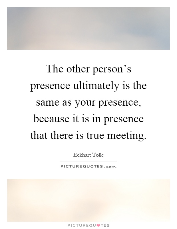 The other person's presence ultimately is the same as your presence, because it is in presence that there is true meeting Picture Quote #1