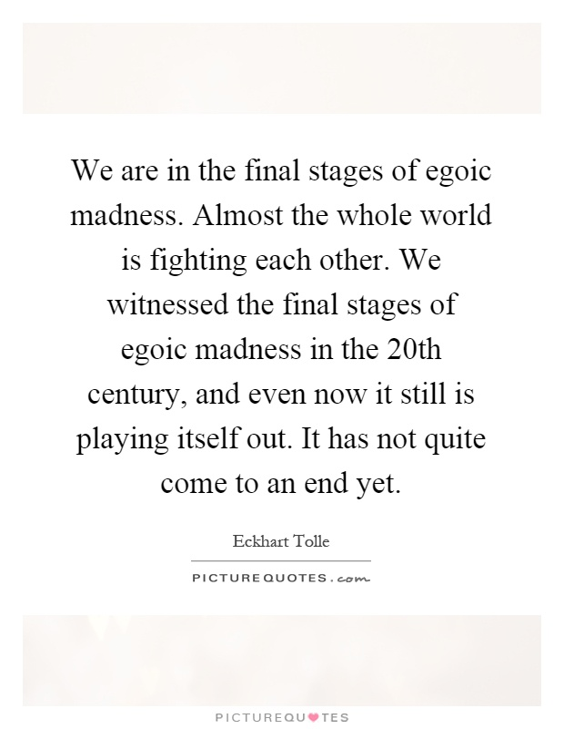 We are in the final stages of egoic madness. Almost the whole world is fighting each other. We witnessed the final stages of egoic madness in the 20th century, and even now it still is playing itself out. It has not quite come to an end yet Picture Quote #1