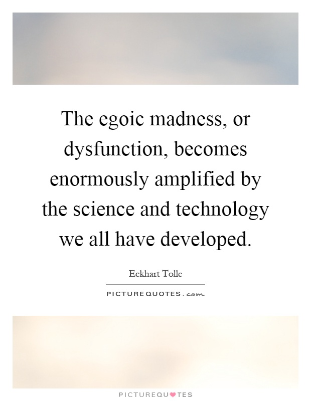The egoic madness, or dysfunction, becomes enormously amplified by the science and technology we all have developed Picture Quote #1