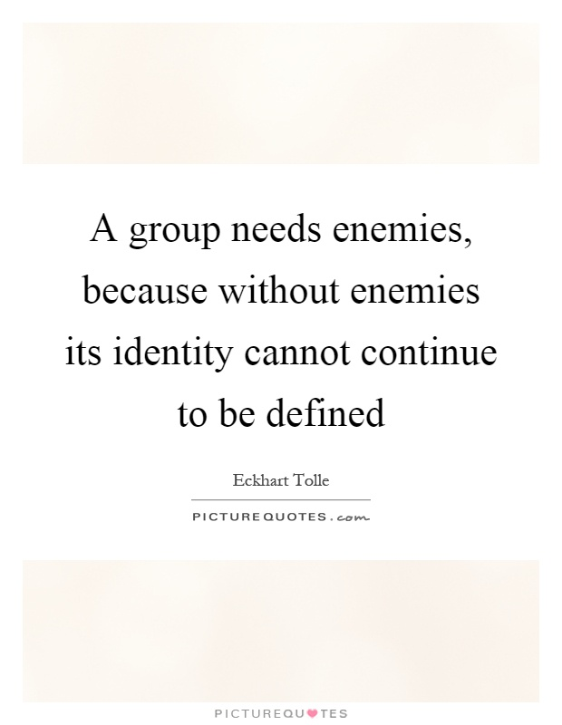 A group needs enemies, because without enemies its identity cannot continue to be defined Picture Quote #1