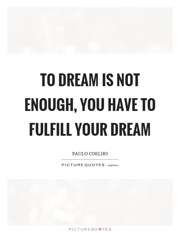 To dream is not enough, you have to fulfill your dream Picture Quote #1