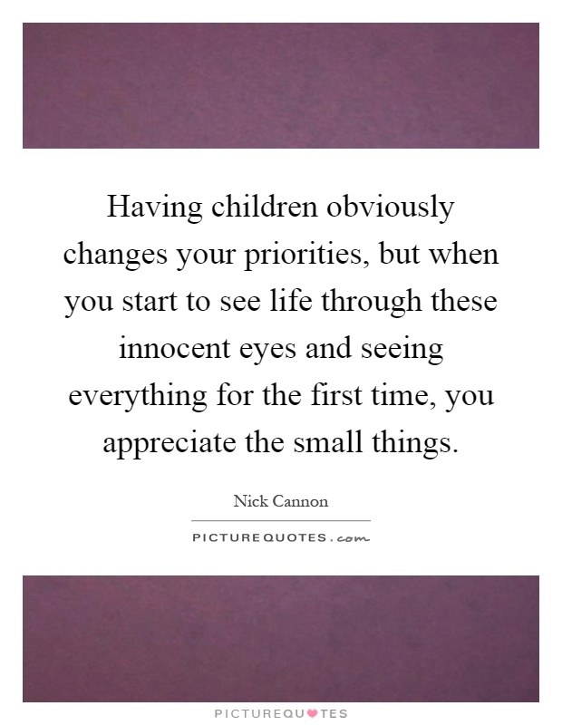 Having children obviously changes your priorities, but when you start to see life through these innocent eyes and seeing everything for the first time, you appreciate the small things Picture Quote #1