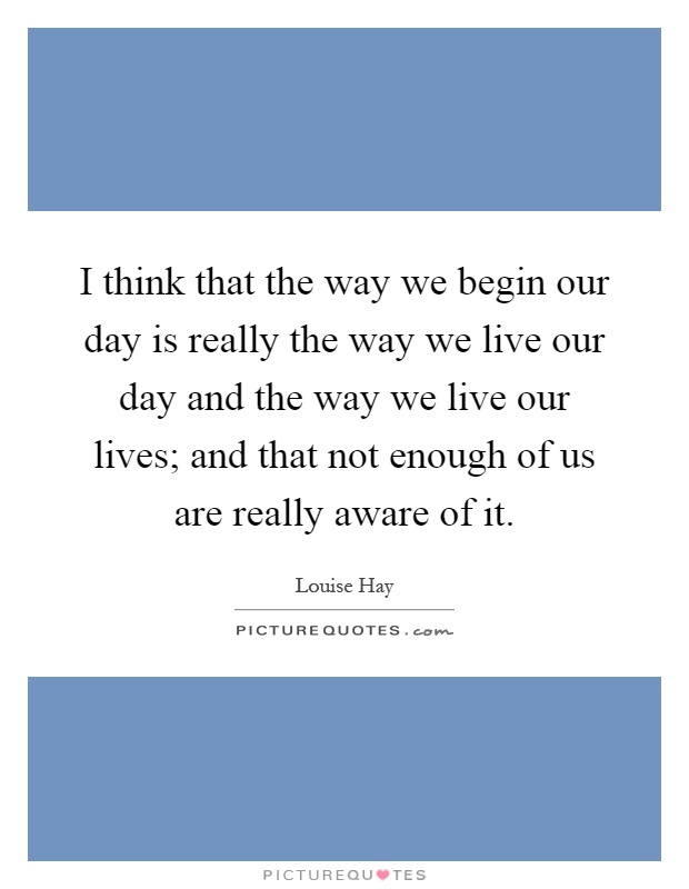 I think that the way we begin our day is really the way we live our day and the way we live our lives; and that not enough of us are really aware of it Picture Quote #1