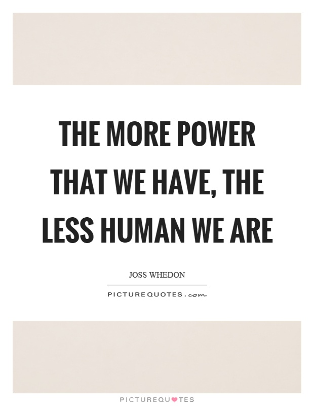 The more power that we have, the less human we are Picture Quote #1