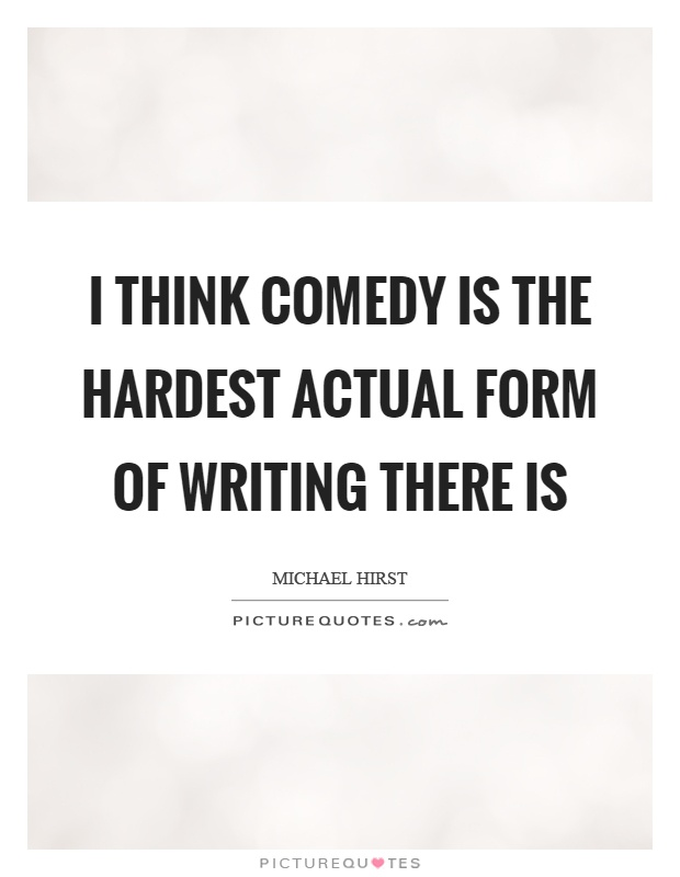 I think comedy is the hardest actual form of writing there is Picture Quote #1