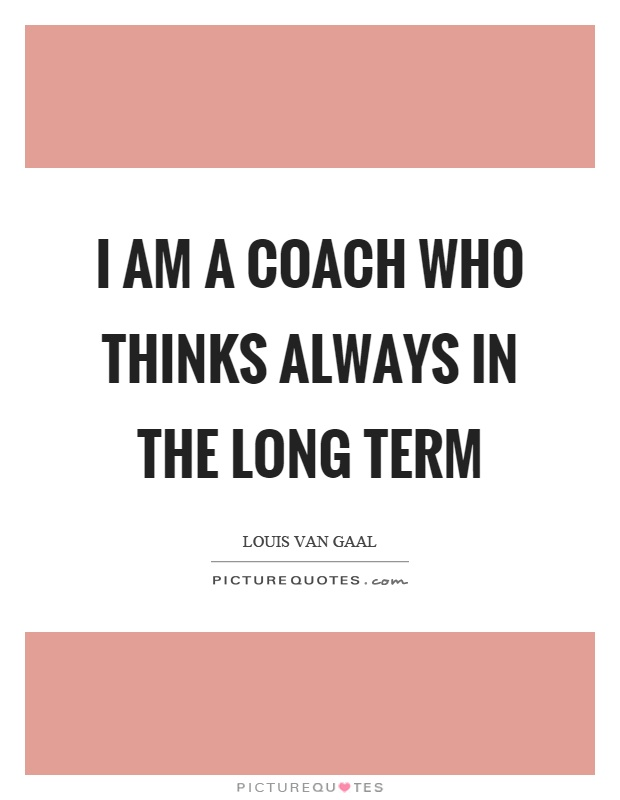 I am a coach who thinks always in the long term Picture Quote #1