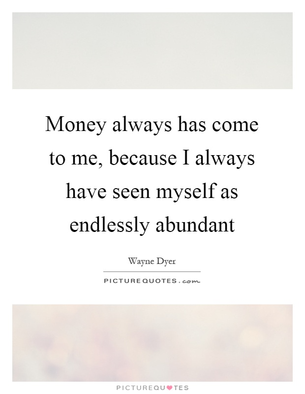Money always has come to me, because I always have seen myself as endlessly abundant Picture Quote #1