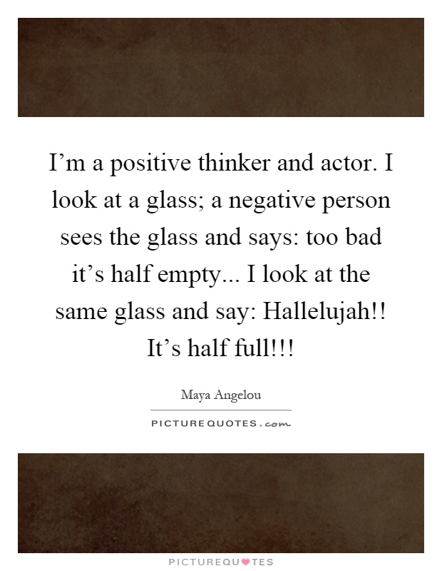 I'm a positive thinker and actor. I look at a glass; a negative person sees the glass and says: too bad it's half empty... I look at the same glass and say: Hallelujah!! It's half full!!! Picture Quote #1
