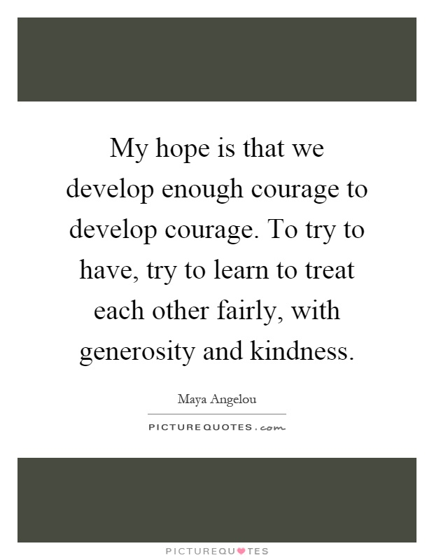My hope is that we develop enough courage to develop courage. To try to have, try to learn to treat each other fairly, with generosity and kindness Picture Quote #1