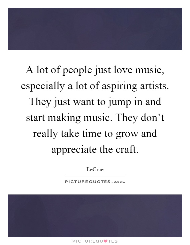 A lot of people just love music, especially a lot of aspiring artists. They just want to jump in and start making music. They don't really take time to grow and appreciate the craft Picture Quote #1