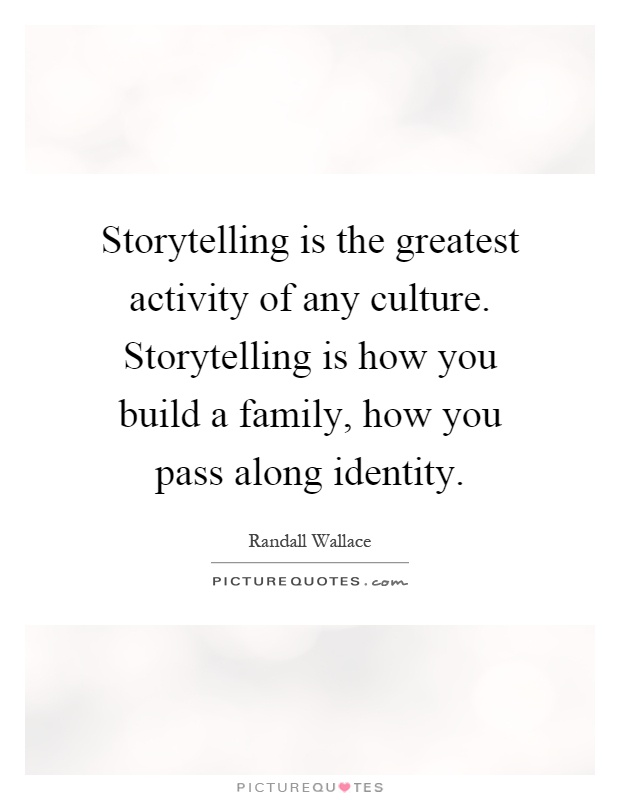 Storytelling is the greatest activity of any culture. Storytelling is how you build a family, how you pass along identity Picture Quote #1