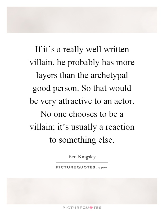 If it's a really well written villain, he probably has more layers than the archetypal good person. So that would be very attractive to an actor. No one chooses to be a villain; it's usually a reaction to something else Picture Quote #1