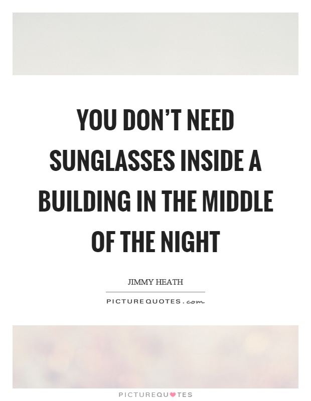 You don't need sunglasses inside a building in the middle of the night Picture Quote #1