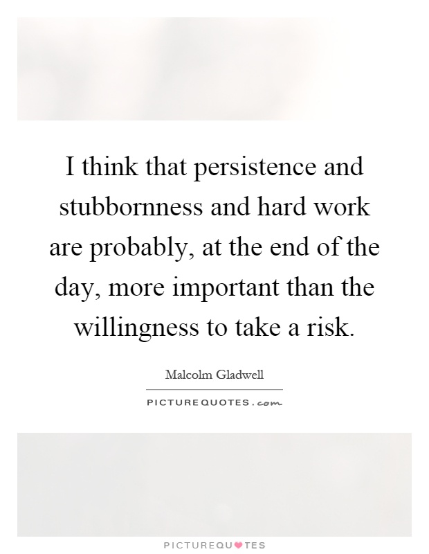I think that persistence and stubbornness and hard work are probably, at the end of the day, more important than the willingness to take a risk Picture Quote #1