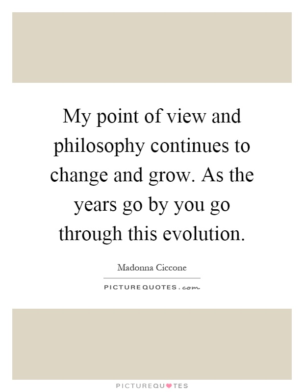 My point of view and philosophy continues to change and grow. As the years go by you go through this evolution Picture Quote #1