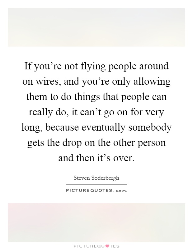 If you're not flying people around on wires, and you're only allowing them to do things that people can really do, it can't go on for very long, because eventually somebody gets the drop on the other person and then it's over Picture Quote #1