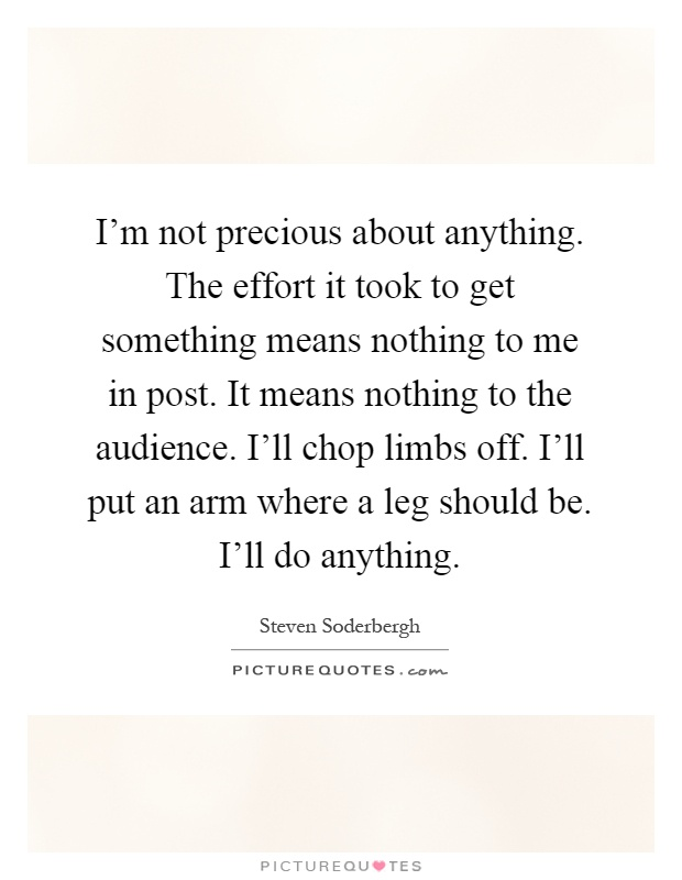 I'm not precious about anything. The effort it took to get something means nothing to me in post. It means nothing to the audience. I'll chop limbs off. I'll put an arm where a leg should be. I'll do anything Picture Quote #1