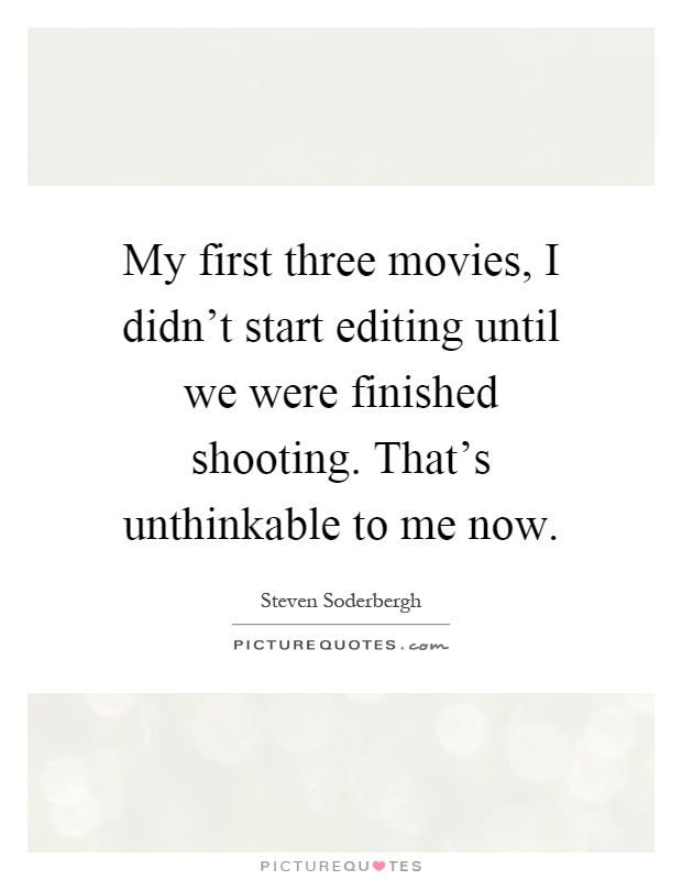 My first three movies, I didn't start editing until we were finished shooting. That's unthinkable to me now Picture Quote #1