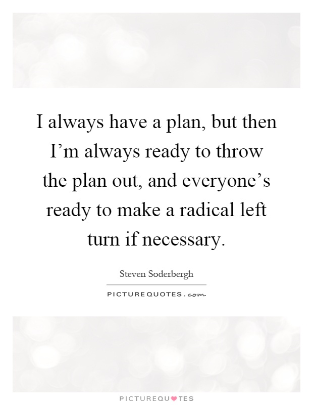 I always have a plan, but then I'm always ready to throw the plan out, and everyone's ready to make a radical left turn if necessary Picture Quote #1