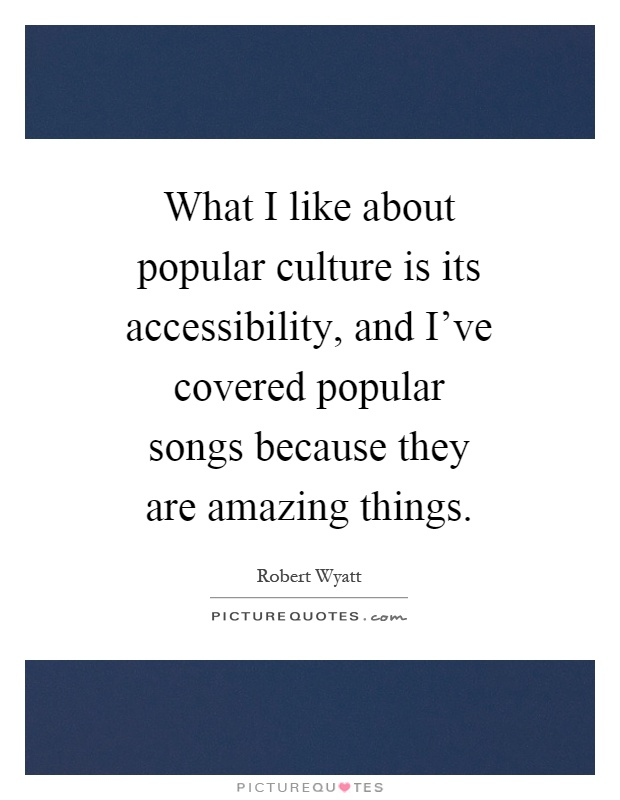 What I like about popular culture is its accessibility, and I've covered popular songs because they are amazing things Picture Quote #1