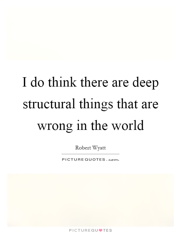 I do think there are deep structural things that are wrong in the world Picture Quote #1
