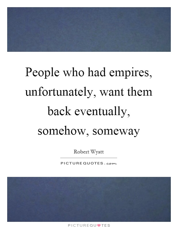 People who had empires, unfortunately, want them back eventually, somehow, someway Picture Quote #1
