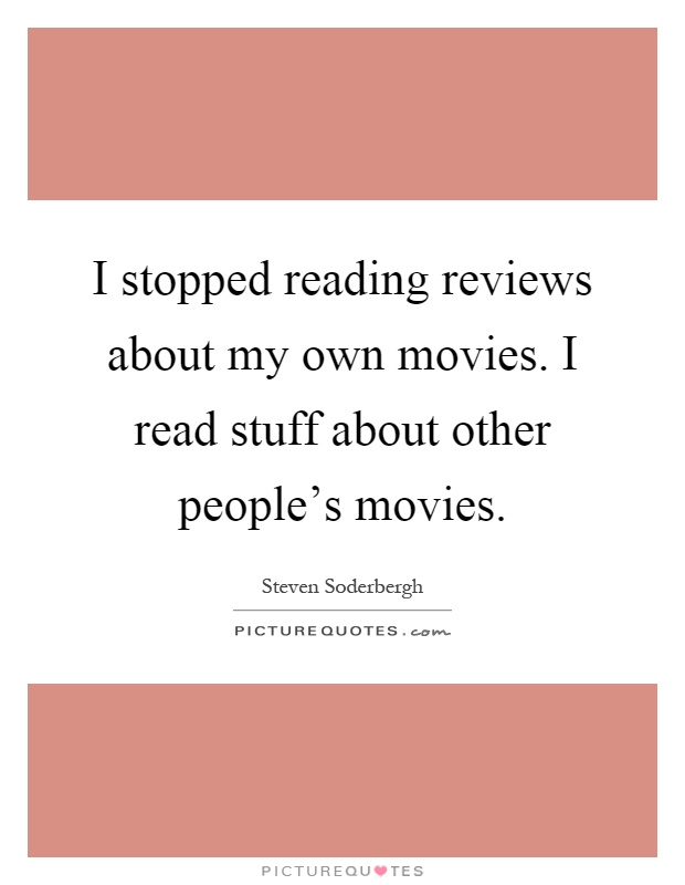 I stopped reading reviews about my own movies. I read stuff about other people's movies Picture Quote #1