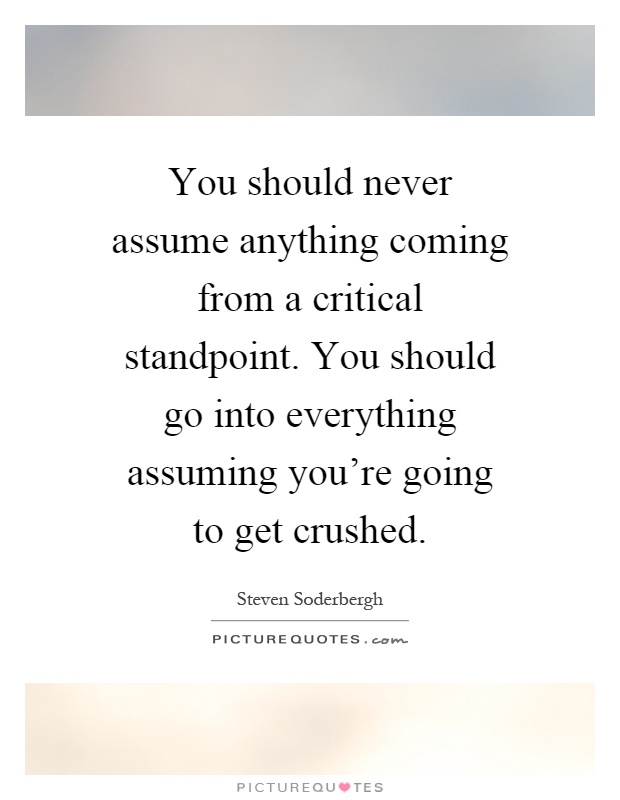 You should never assume anything coming from a critical standpoint. You should go into everything assuming you're going to get crushed Picture Quote #1