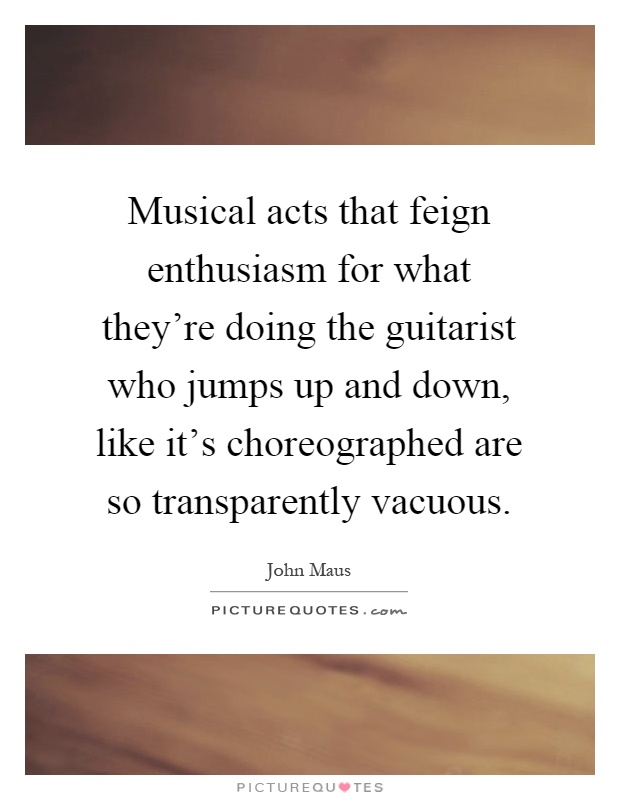 Musical acts that feign enthusiasm for what they're doing the guitarist who jumps up and down, like it's choreographed are so transparently vacuous Picture Quote #1
