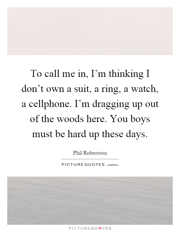 To call me in, I'm thinking I don't own a suit, a ring, a watch, a cellphone. I'm dragging up out of the woods here. You boys must be hard up these days Picture Quote #1