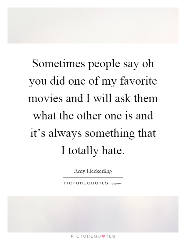 Sometimes people say oh you did one of my favorite movies and I will ask them what the other one is and it's always something that I totally hate Picture Quote #1