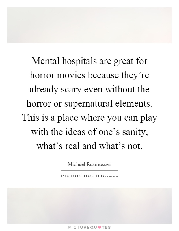 Mental hospitals are great for horror movies because they're already scary even without the horror or supernatural elements. This is a place where you can play with the ideas of one's sanity, what's real and what's not Picture Quote #1
