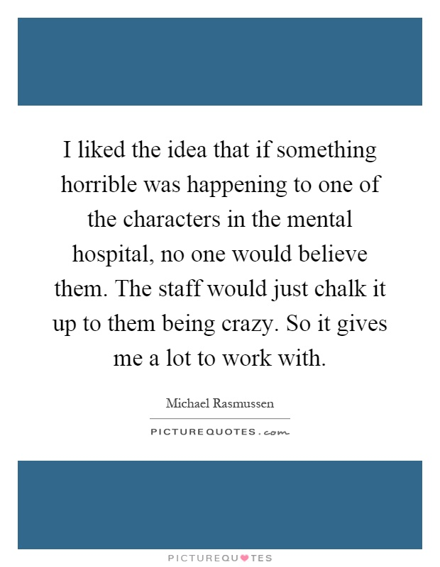 I liked the idea that if something horrible was happening to one of the characters in the mental hospital, no one would believe them. The staff would just chalk it up to them being crazy. So it gives me a lot to work with Picture Quote #1