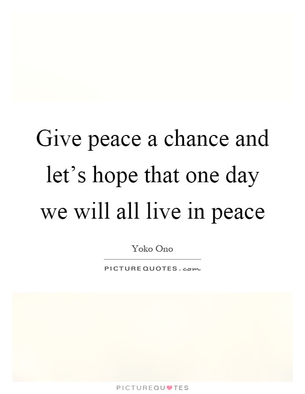Give peace a chance and let's hope that one day we will all live in peace Picture Quote #1