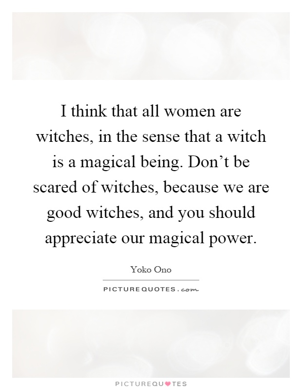 I think that all women are witches, in the sense that a witch is a magical being. Don't be scared of witches, because we are good witches, and you should appreciate our magical power Picture Quote #1