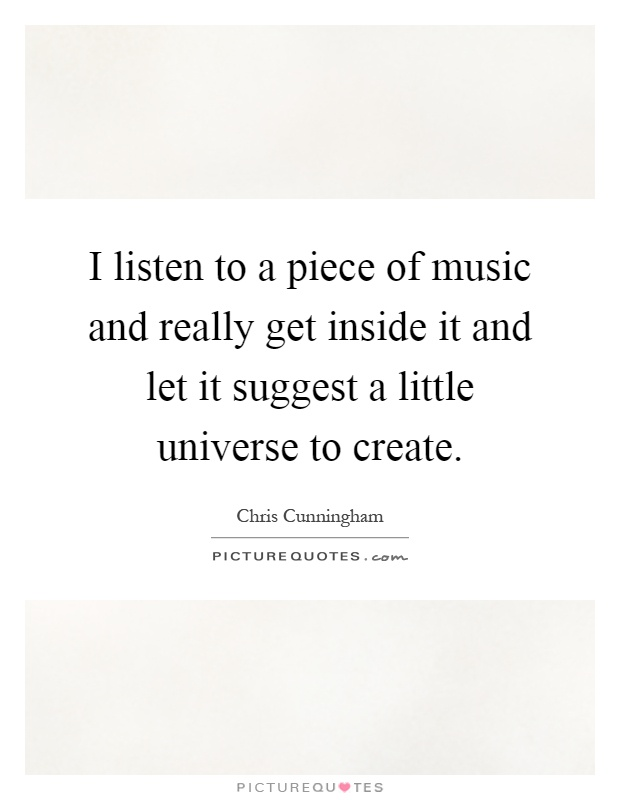I listen to a piece of music and really get inside it and let it suggest a little universe to create Picture Quote #1